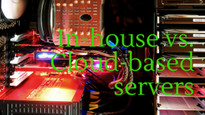 In-house vs. Cloud based server infrastructure
